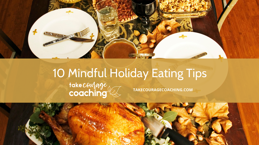 Take Courage Coaching offers 10 Mindful Holiday Eating Tips